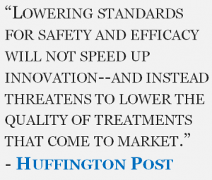 """""""Lowering standards for safety and efficacy will not speed up innovation--and instead threatens to lower the quality of treatments that come to market."""" - Huffington Post"""