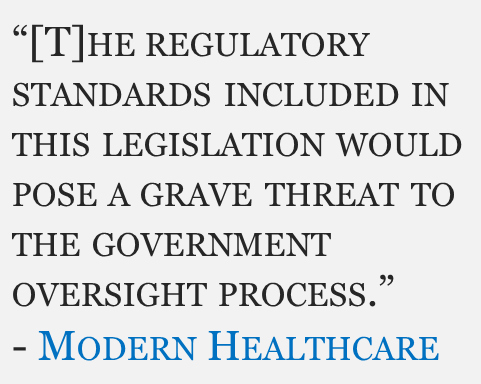 """""""[T]he regulatory standards included in this legislation would pose a grave threat to the government oversight process."""" Modern Healthcare"""