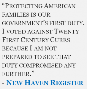 """""""Protecting American families is our government's first duty. I voted against Twenty First Century Cures because I am not prepared to see that duty compromised any further."""" - New Haven Register"""