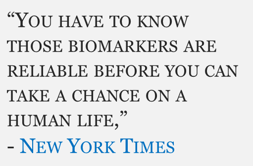 """""""You have to know those biomarkers are reliable before you can take a chance on a human life,"""" - New York Times"""