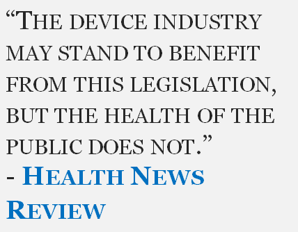 """""""The device industry may stand to benefit from this legislation, but the health of the public does not."""" - Health News Review"""